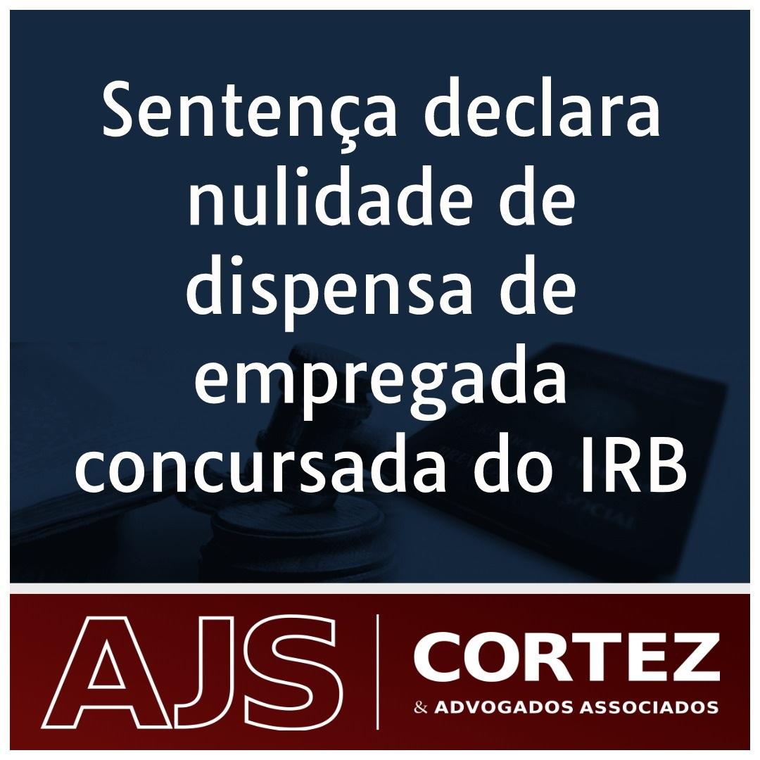 Sentença declara nulidade de dispensa de empregada concursada do IRB
