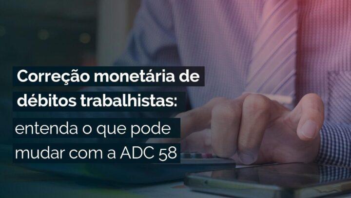 Correção monetária de débitos trabalhistas: entenda o que pode mudar com a ADC 58
